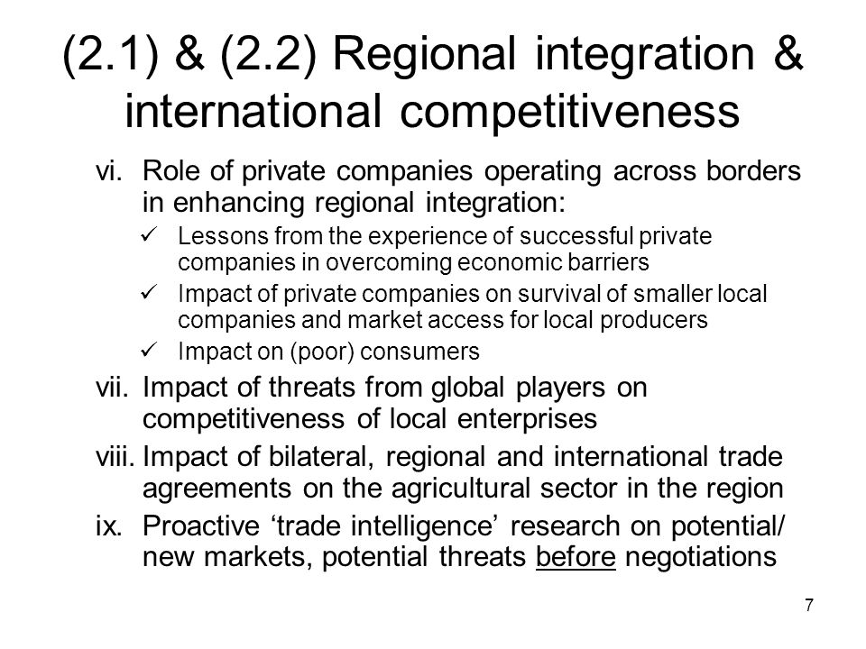 7 (2.1) & (2.2) Regional integration & international competitiveness vi.Role of private companies operating across borders in enhancing regional integration: Lessons from the experience of successful private companies in overcoming economic barriers Impact of private companies on survival of smaller local companies and market access for local producers Impact on (poor) consumers vii.Impact of threats from global players on competitiveness of local enterprises viii.Impact of bilateral, regional and international trade agreements on the agricultural sector in the region ix.Proactive 'trade intelligence' research on potential/ new markets, potential threats before negotiations