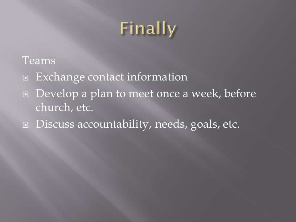 Teams  Exchange contact information  Develop a plan to meet once a week, before church, etc.