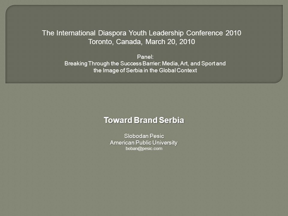 Toward Brand Serbia Slobodan Pesic American Public University boban@pesic.com The International Diaspora Youth Leadership Conference 2010 Toronto, Canada, March 20, 2010 Panel: Breaking Through the Success Barrier: Media, Art, and Sport and the Image of Serbia in the Global Context