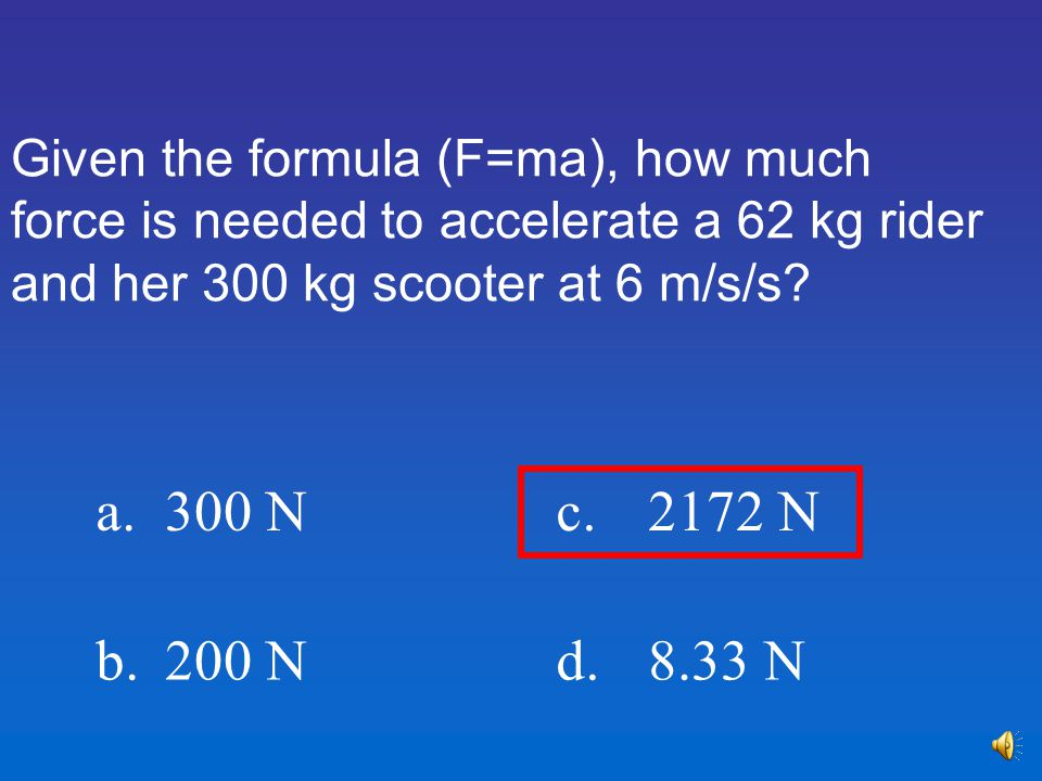 Given the formula (F=ma), how much force is needed to accelerate a 62 kg rider and her 300 kg scooter at 6 m/s/s.