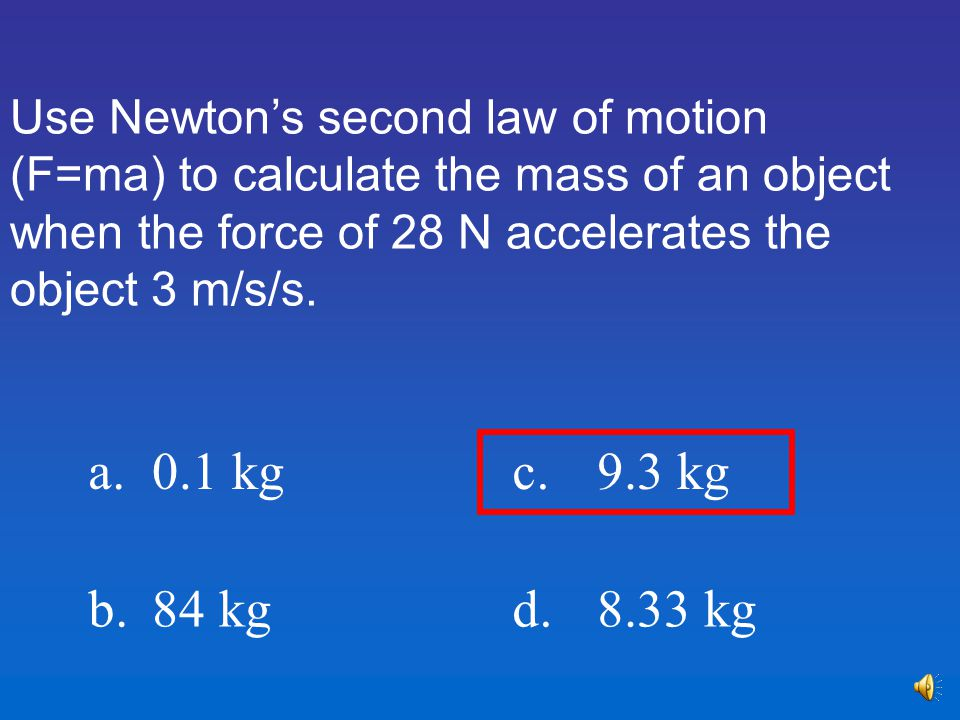 Use Newton's second law of motion (F=ma) to calculate the mass of an object when the force of 28 N accelerates the object 3 m/s/s.