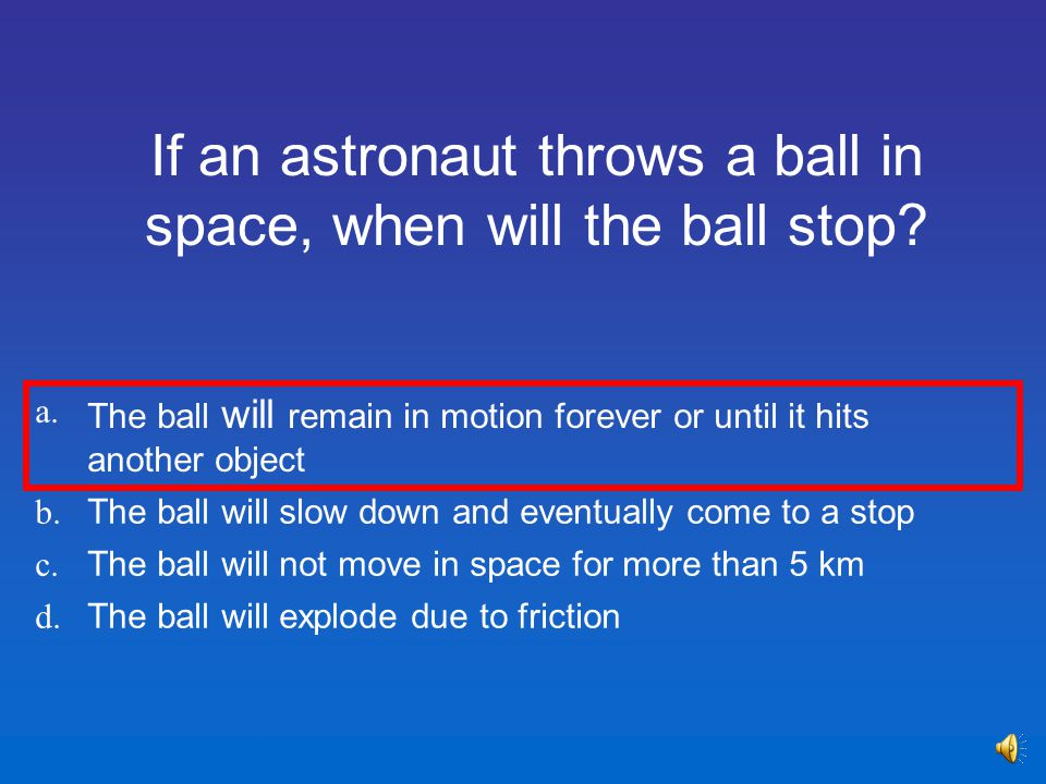 a.The ball will remain in motion forever or until it hits another object b.