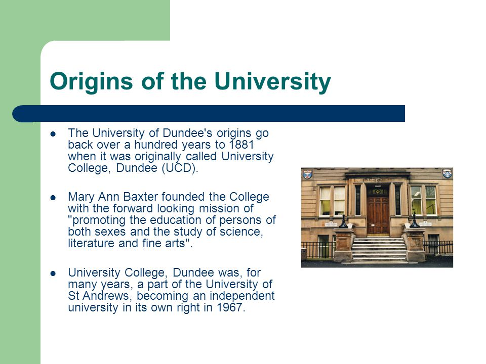 Origins of the University The University of Dundee s origins go back over a hundred years to 1881 when it was originally called University College, Dundee (UCD).