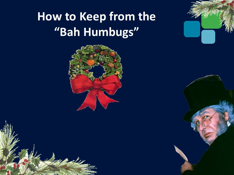How to Keep from the Bah Humbugs