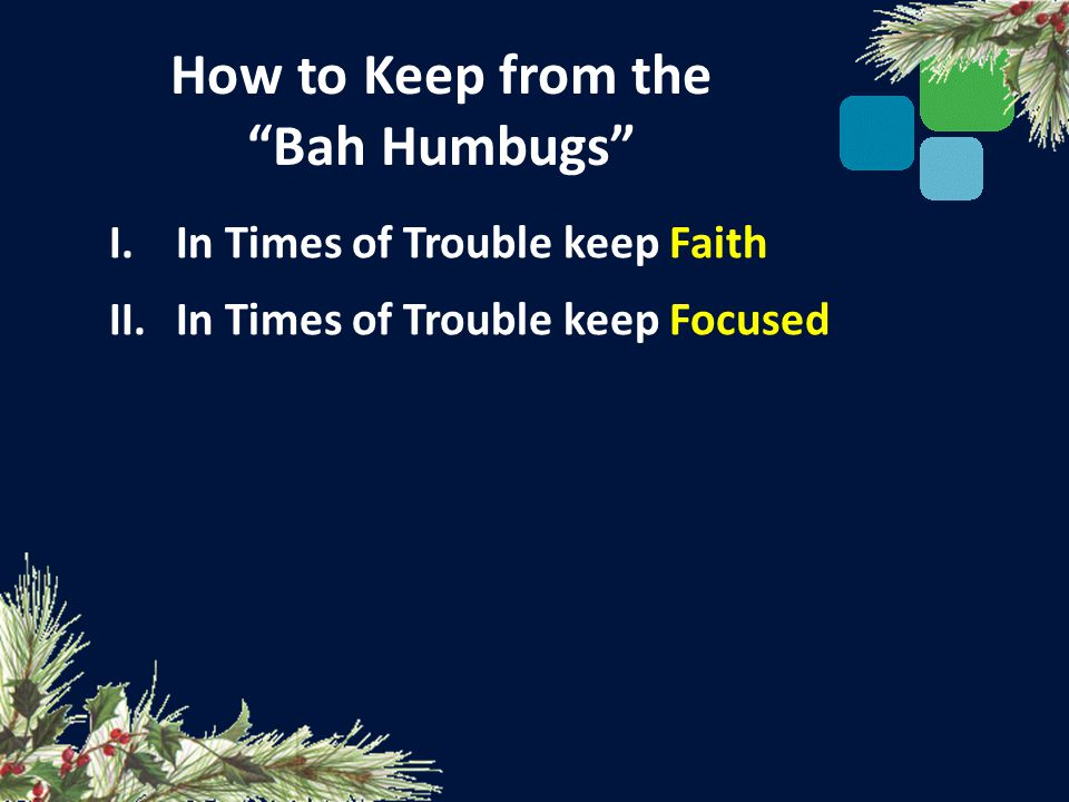 How to Keep from the Bah Humbugs I.In Times of Trouble keep Faith II.In Times of Trouble keep Focused