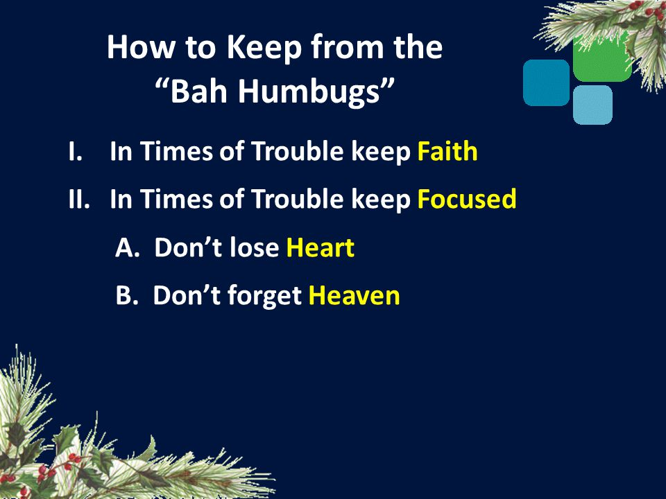 How to Keep from the Bah Humbugs I.In Times of Trouble keep Faith II.In Times of Trouble keep Focused A.