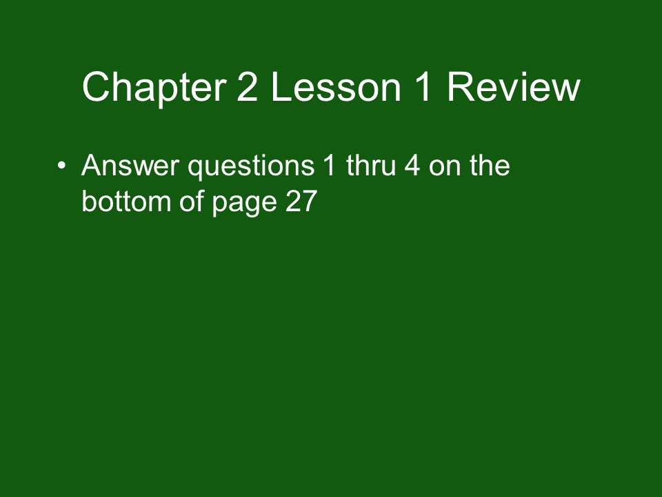 Chapter 2 Lesson 1 Review Answer questions 1 thru 4 on the bottom of page 27