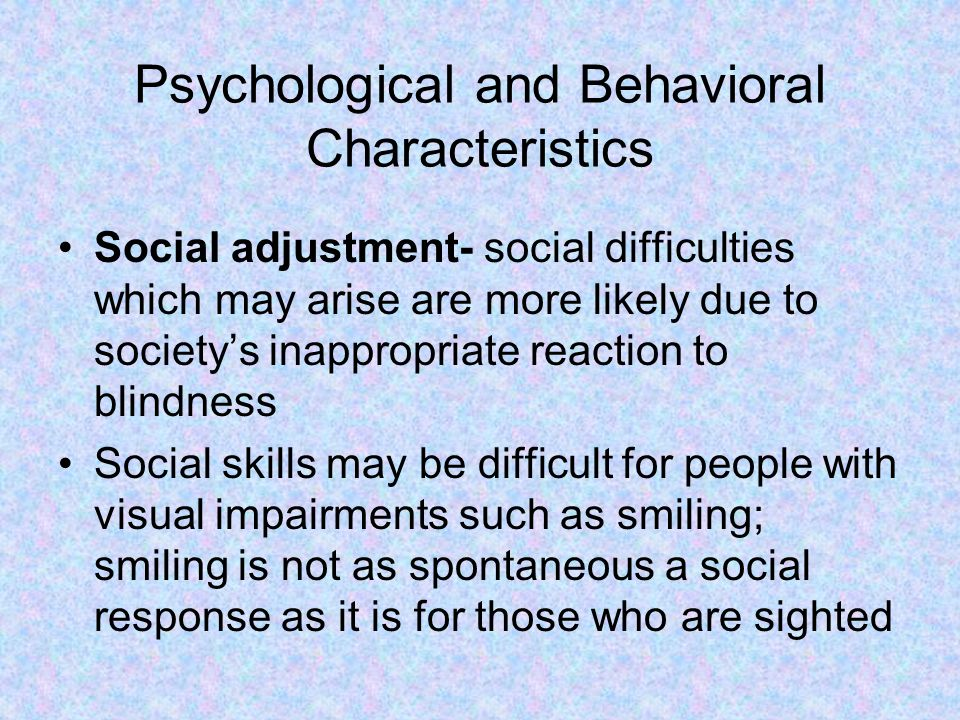 Psychological and Behavioral Characteristics Social adjustment- social difficulties which may arise are more likely due to society's inappropriate reaction to blindness Social skills may be difficult for people with visual impairments such as smiling; smiling is not as spontaneous a social response as it is for those who are sighted