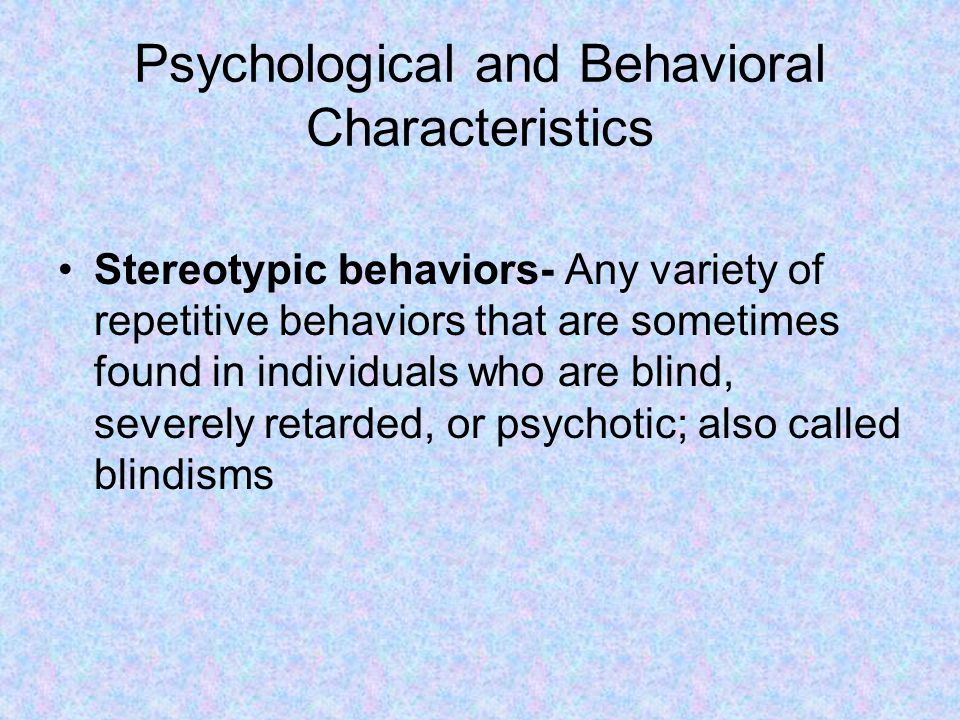 Psychological and Behavioral Characteristics Stereotypic behaviors- Any variety of repetitive behaviors that are sometimes found in individuals who are blind, severely retarded, or psychotic; also called blindisms