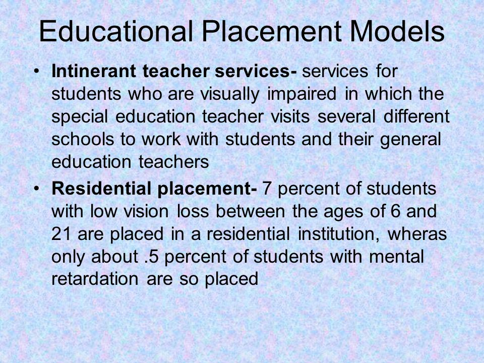 Educational Placement Models Intinerant teacher services- services for students who are visually impaired in which the special education teacher visits several different schools to work with students and their general education teachers Residential placement- 7 percent of students with low vision loss between the ages of 6 and 21 are placed in a residential institution, wheras only about.5 percent of students with mental retardation are so placed