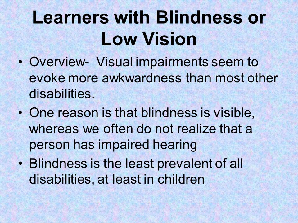 Learners with Blindness or Low Vision Overview- Visual impairments seem to evoke more awkwardness than most other disabilities.