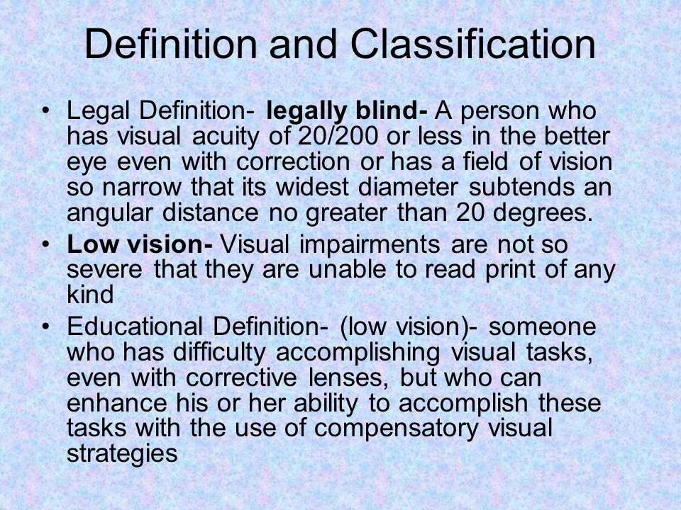 Definition and Classification Legal Definition- legally blind- A person who has visual acuity of 20/200 or less in the better eye even with correction or has a field of vision so narrow that its widest diameter subtends an angular distance no greater than 20 degrees.