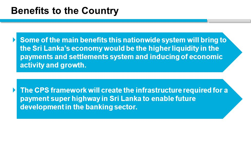 Benefits to the Country  Some of the main benefits this nationwide system will bring to the Sri Lanka's economy would be the higher liquidity in the payments and settlements system and inducing of economic activity and growth.