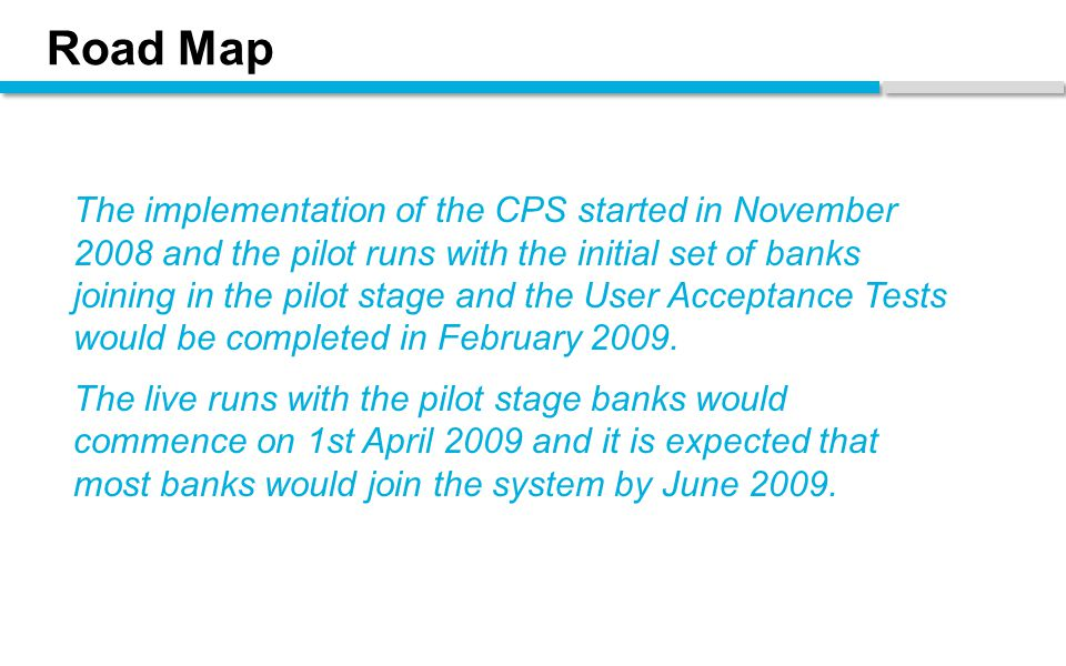 Road Map The implementation of the CPS started in November 2008 and the pilot runs with the initial set of banks joining in the pilot stage and the User Acceptance Tests would be completed in February 2009.