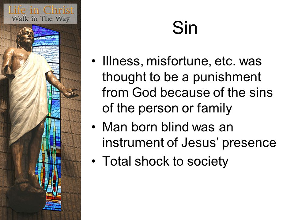 Sin Illness, misfortune, etc. was thought to be a punishment from God because of the sins of the person or family Man born blind was an instrument of