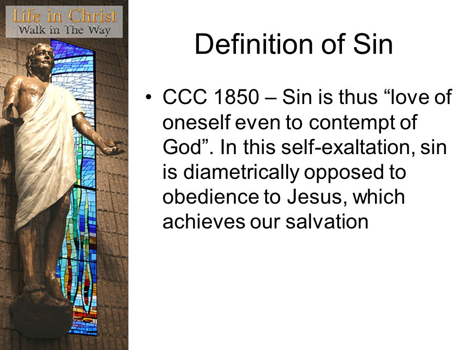 Definition of Sin CCC 1850 – Sin is thus love of oneself even to contempt of God .