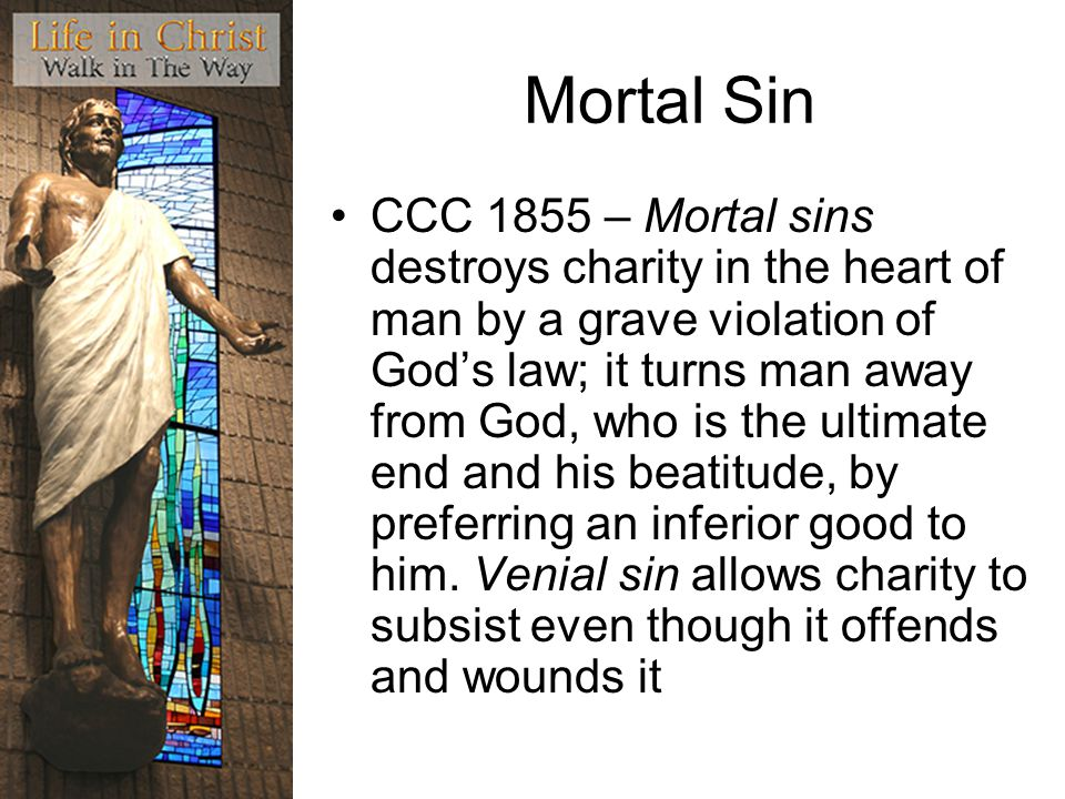Mortal Sin CCC 1855 – Mortal sins destroys charity in the heart of man by a grave violation of God's law; it turns man away from God, who is the ultimate end and his beatitude, by preferring an inferior good to him.