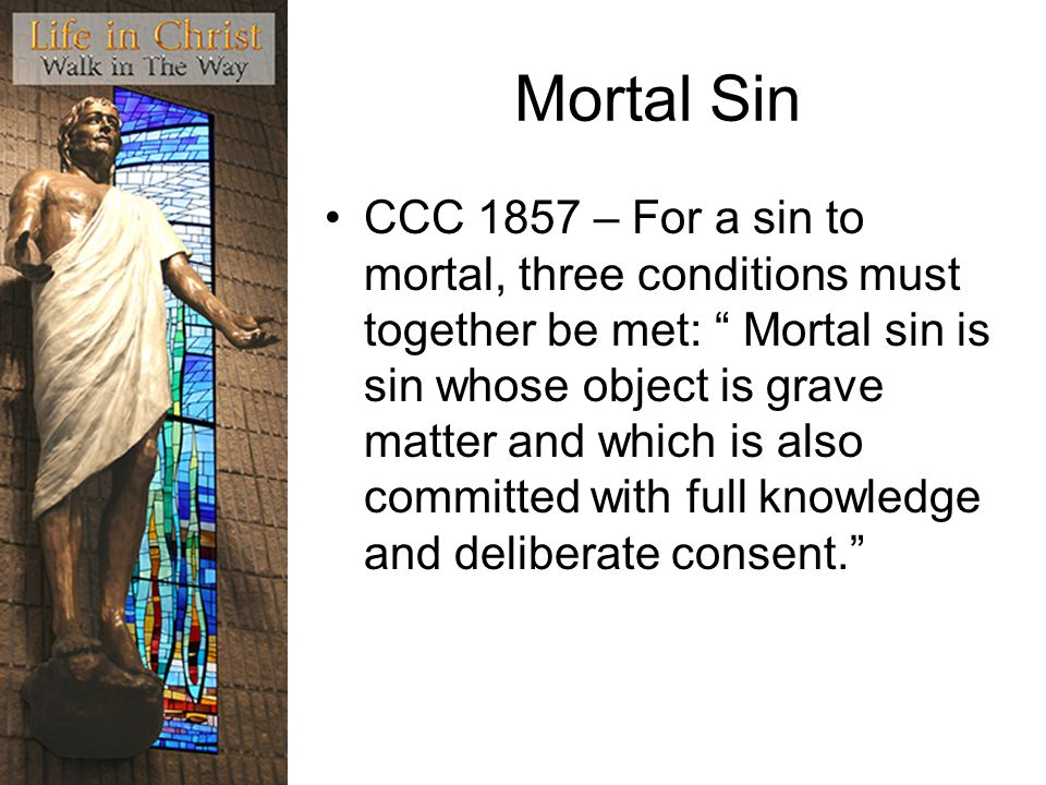 Mortal Sin CCC 1857 – For a sin to mortal, three conditions must together be met: Mortal sin is sin whose object is grave matter and which is also committed with full knowledge and deliberate consent.