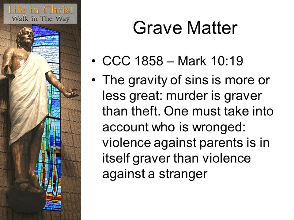 Grave Matter CCC 1858 – Mark 10:19 The gravity of sins is more or less great: murder is graver than theft.