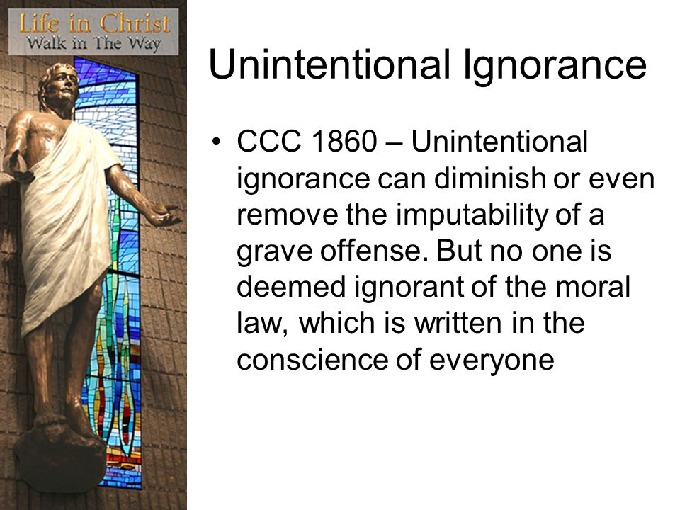 Unintentional Ignorance CCC 1860 – Unintentional ignorance can diminish or even remove the imputability of a grave offense.