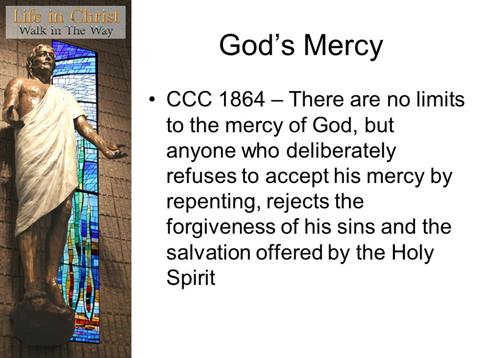 God's Mercy CCC 1864 – There are no limits to the mercy of God, but anyone who deliberately refuses to accept his mercy by repenting, rejects the forgiveness of his sins and the salvation offered by the Holy Spirit
