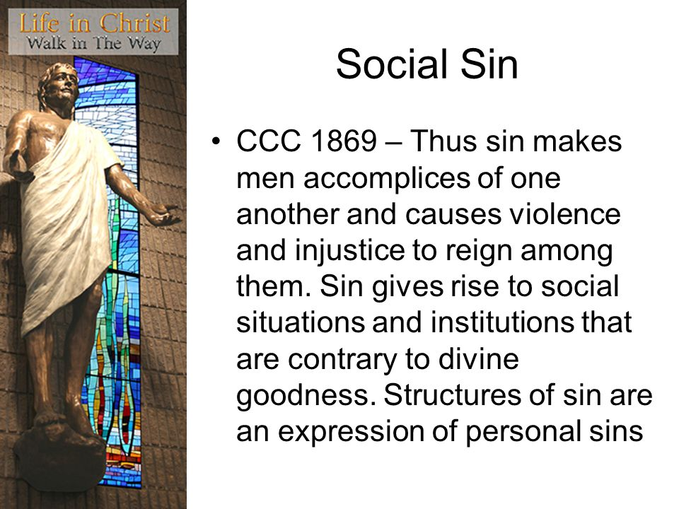Social Sin CCC 1869 – Thus sin makes men accomplices of one another and causes violence and injustice to reign among them.