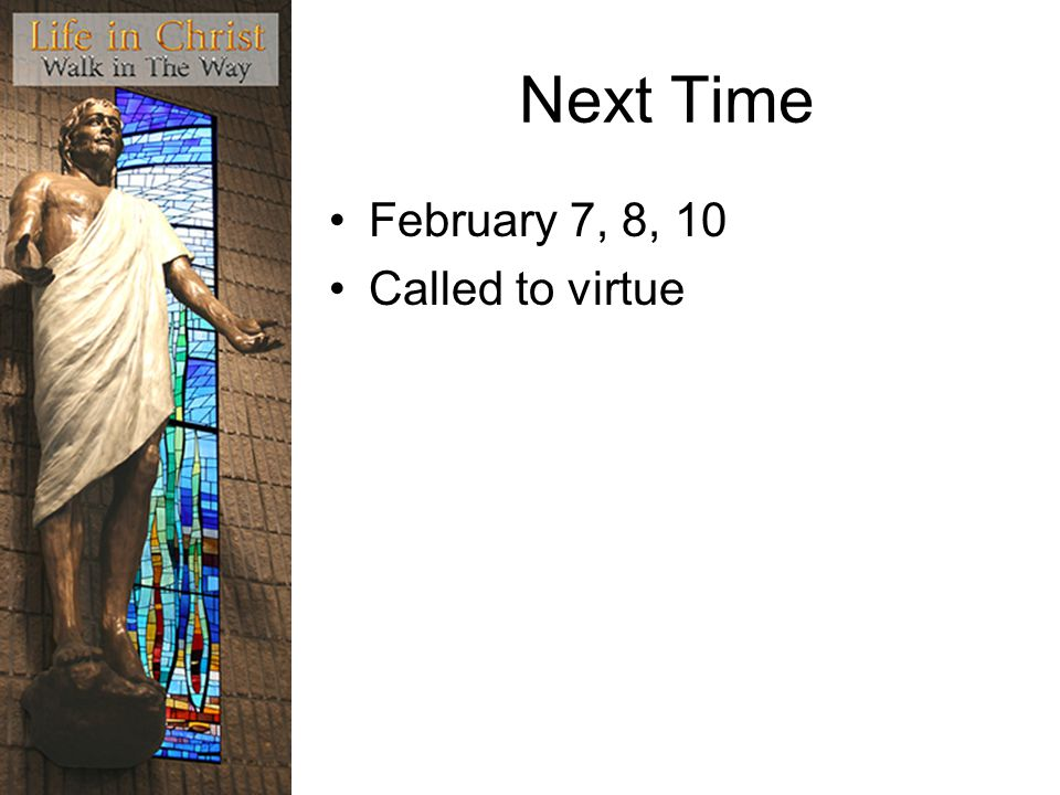 Next Time February 7, 8, 10 Called to virtue