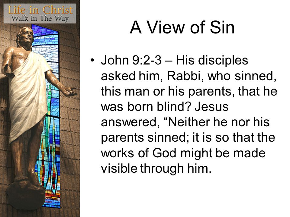 A View of Sin John 9:2-3 – His disciples asked him, Rabbi, who sinned, this man or his parents, that he was born blind.