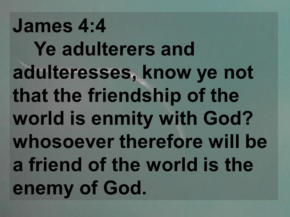 James 4:4 Ye adulterers and adulteresses, know ye not that the friendship of the world is enmity with God.