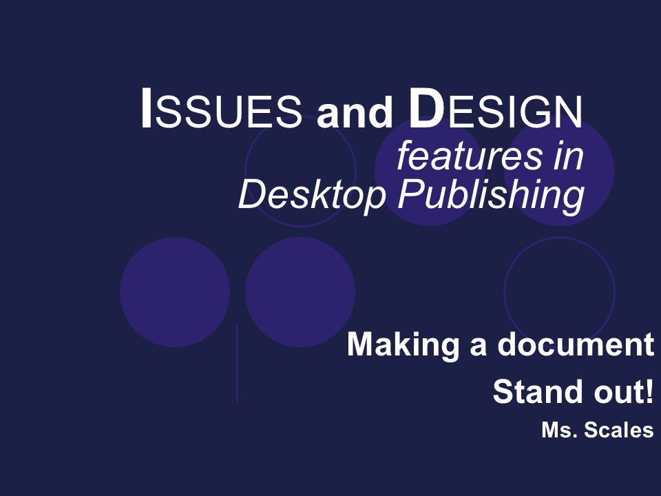I SSUES and D ESIGN features in Desktop Publishing Making a document Stand out! Ms. Scales