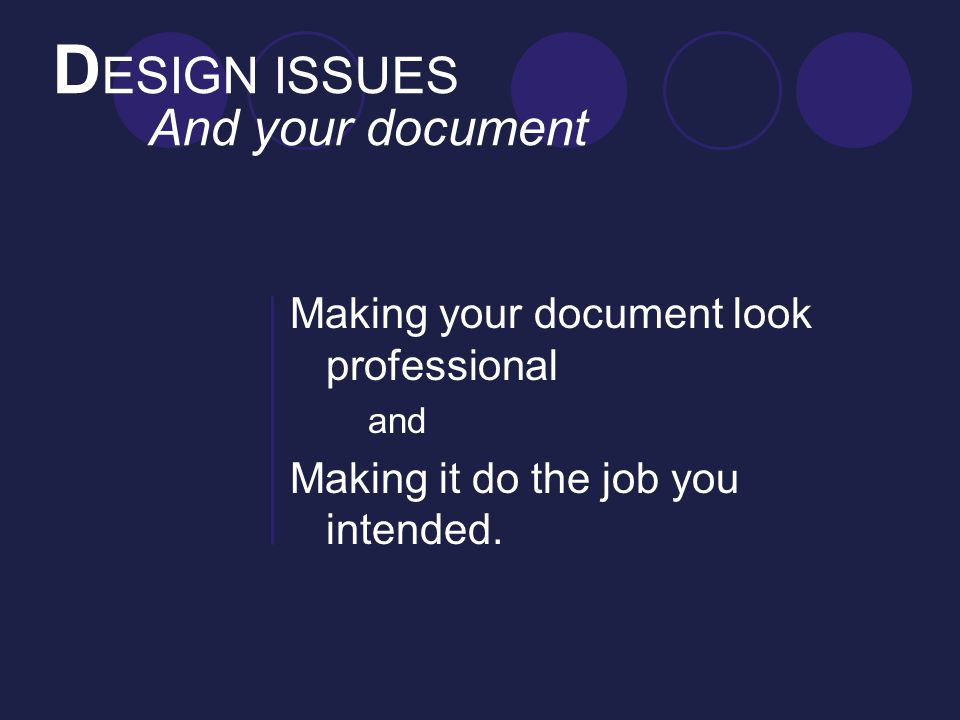 D ESIGN ISSUES And your document Making your document look professional and Making it do the job you intended.