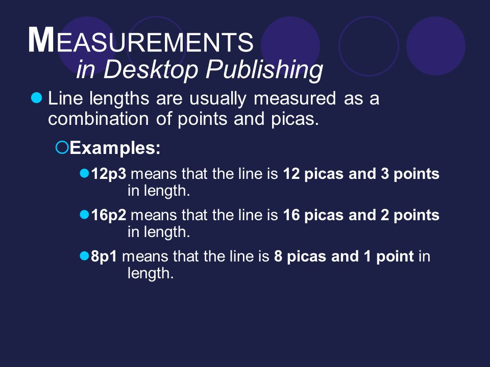 M EASUREMENTS in Desktop Publishing Line lengths are usually measured as a combination of points and picas.  Examples: 12p3 means that the line is 12
