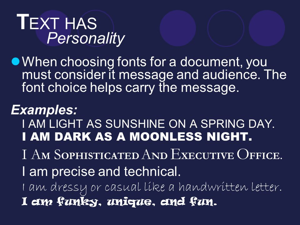 T EXT HAS Personality When choosing fonts for a document, you must consider it message and audience. The font choice helps carry the message. Examples