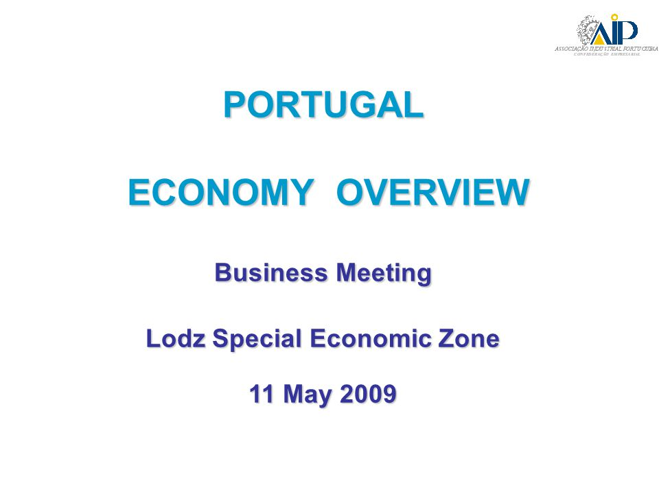 PORTUGAL ECONOMY OVERVIEW ECONOMY OVERVIEW Business Meeting Lodz Special Economic Zone 11 May 2009