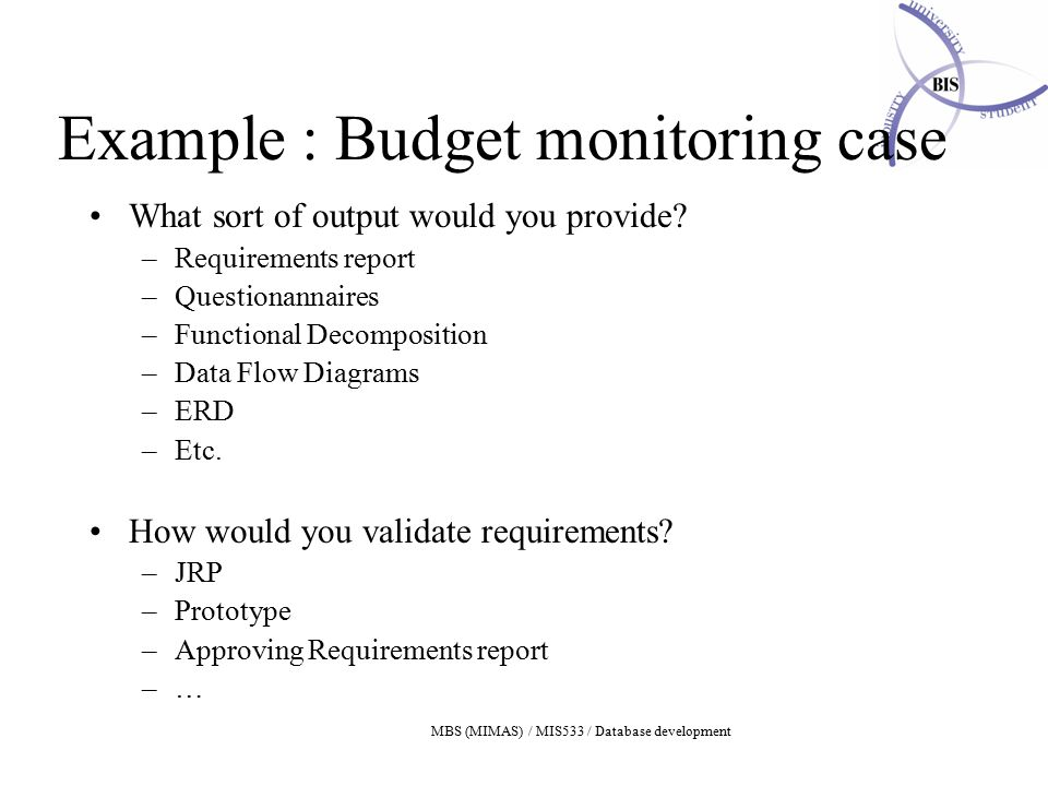 MBS (MIMAS) / MIS533 / Database development Example : Budget monitoring case What sort of output would you provide.