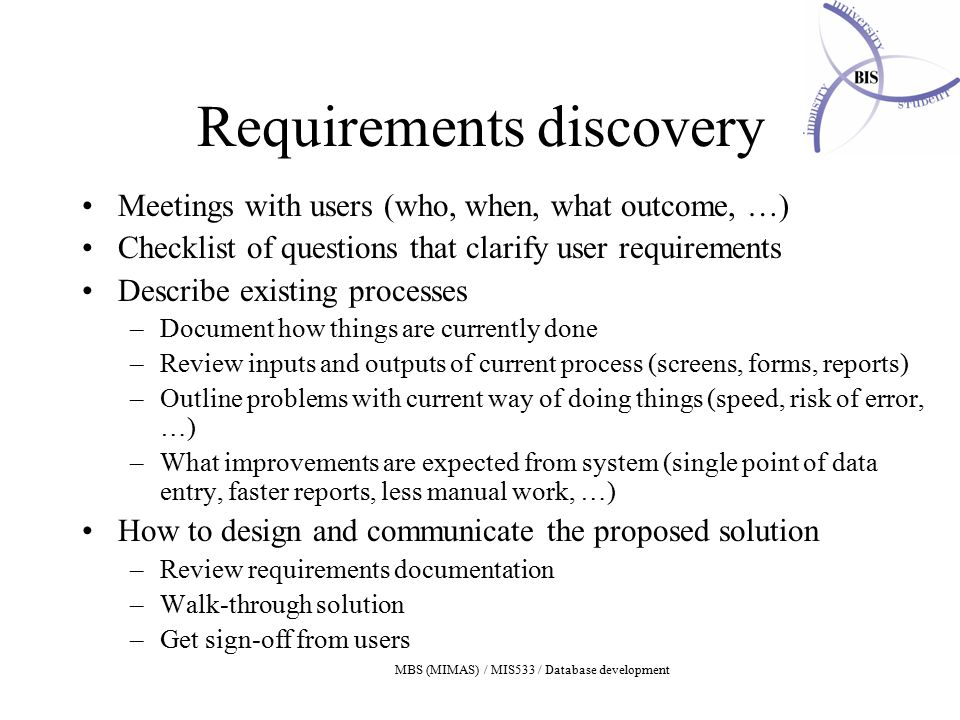 MBS (MIMAS) / MIS533 / Database development Requirements discovery Meetings with users (who, when, what outcome, …) Checklist of questions that clarify user requirements Describe existing processes –Document how things are currently done –Review inputs and outputs of current process (screens, forms, reports) –Outline problems with current way of doing things (speed, risk of error, …) –What improvements are expected from system (single point of data entry, faster reports, less manual work, …) How to design and communicate the proposed solution –Review requirements documentation –Walk-through solution –Get sign-off from users