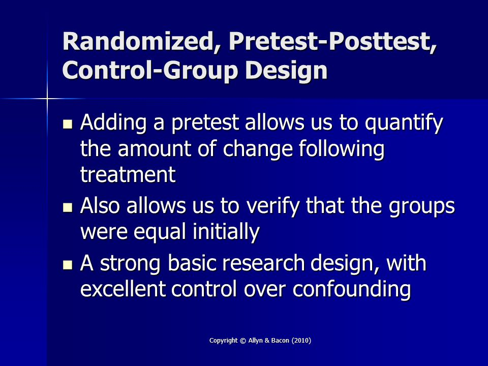 Copyright © Allyn & Bacon (2010) Randomized, Pretest-Posttest, Control-Group Design Adding a pretest allows us to quantify the amount of change following treatment Adding a pretest allows us to quantify the amount of change following treatment Also allows us to verify that the groups were equal initially Also allows us to verify that the groups were equal initially A strong basic research design, with excellent control over confounding A strong basic research design, with excellent control over confounding