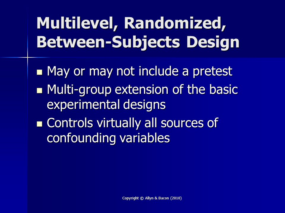 Copyright © Allyn & Bacon (2010) Multilevel, Randomized, Between-Subjects Design May or may not include a pretest May or may not include a pretest Multi-group extension of the basic experimental designs Multi-group extension of the basic experimental designs Controls virtually all sources of confounding variables Controls virtually all sources of confounding variables