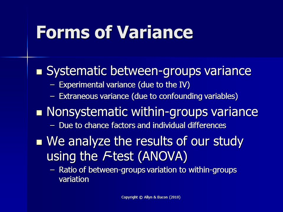 Copyright © Allyn & Bacon (2010) Forms of Variance Systematic between-groups variance Systematic between-groups variance –Experimental variance (due to the IV) –Extraneous variance (due to confounding variables) Nonsystematic within-groups variance Nonsystematic within-groups variance –Due to chance factors and individual differences We analyze the results of our study using the F-test (ANOVA) We analyze the results of our study using the F-test (ANOVA) –Ratio of between-groups variation to within-groups variation