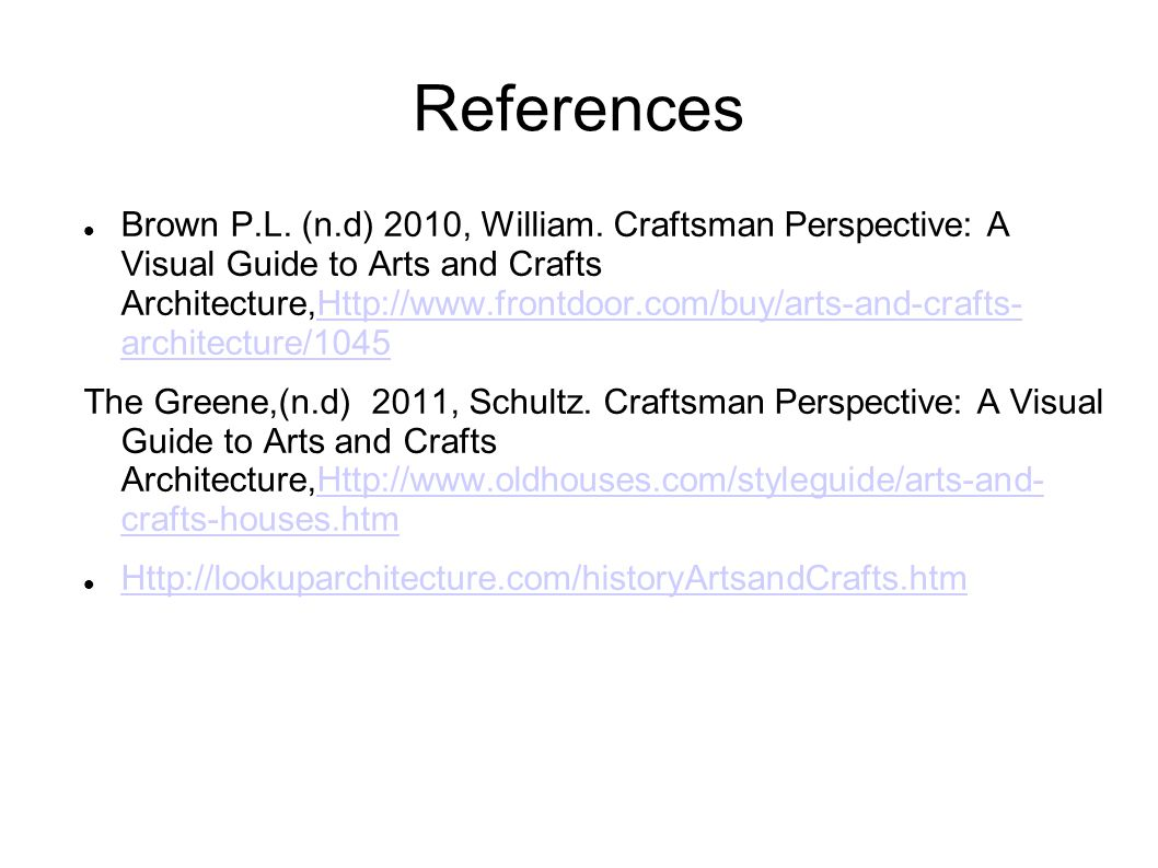 References Brown P.L. (n.d) 2010, William. Craftsman Perspective: A Visual Guide to Arts and Crafts Architecture,Http://www.frontdoor.com/buy/arts-and