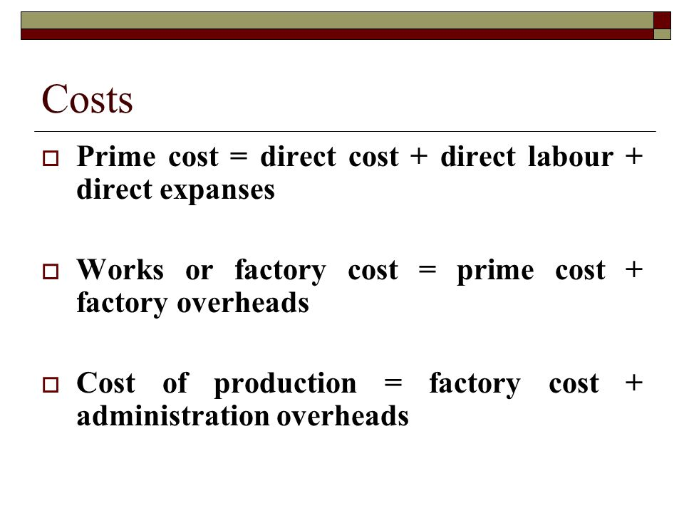 Costs  Prime cost = direct cost + direct labour + direct expanses  Works or factory cost = prime cost + factory overheads  Cost of production = factory cost + administration overheads