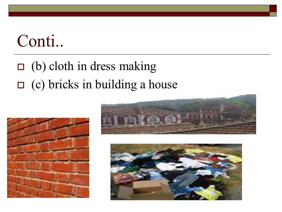 Conti..  (b) cloth in dress making  (c) bricks in building a house