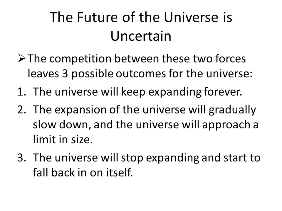 The Future of the Universe is Uncertain  The competition between these two forces leaves 3 possible outcomes for the universe: 1.The universe will keep expanding forever.