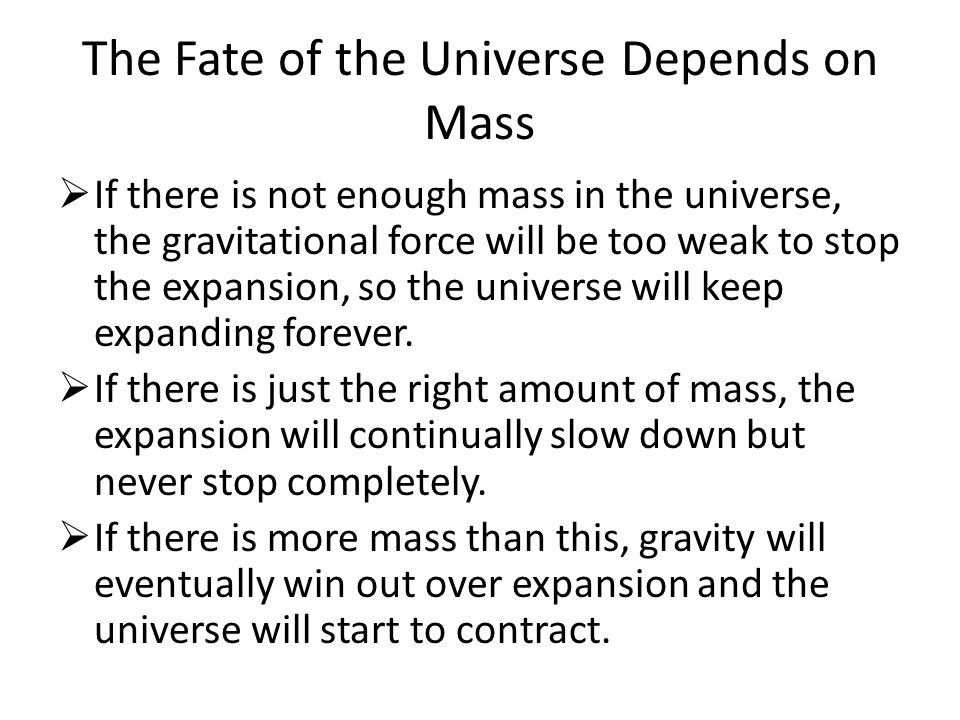 The Fate of the Universe Depends on Mass  If there is not enough mass in the universe, the gravitational force will be too weak to stop the expansion, so the universe will keep expanding forever.