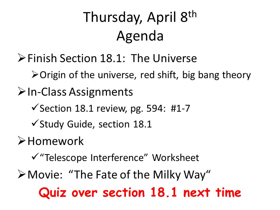 Thursday, April 8 th Agenda  Finish Section 18.1: The Universe  Origin of the universe, red shift, big bang theory  In-Class Assignments Section 18.1 review, pg.