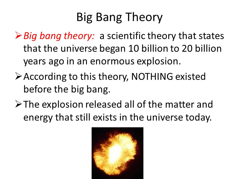 Big Bang Theory  Big bang theory: a scientific theory that states that the universe began 10 billion to 20 billion years ago in an enormous explosion.