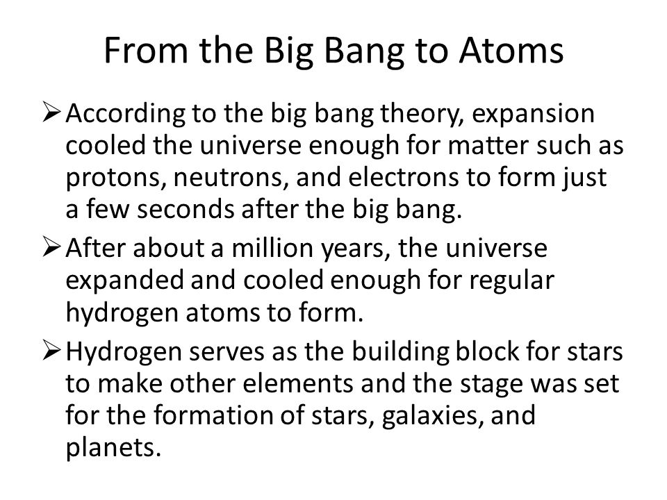 From the Big Bang to Atoms  According to the big bang theory, expansion cooled the universe enough for matter such as protons, neutrons, and electrons to form just a few seconds after the big bang.