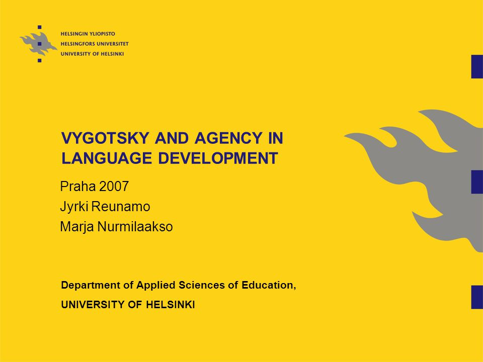 VYGOTSKY AND AGENCY IN LANGUAGE DEVELOPMENT Praha 2007 Jyrki Reunamo Marja Nurmilaakso Department of Applied Sciences of Education, UNIVERSITY OF HELSINKI