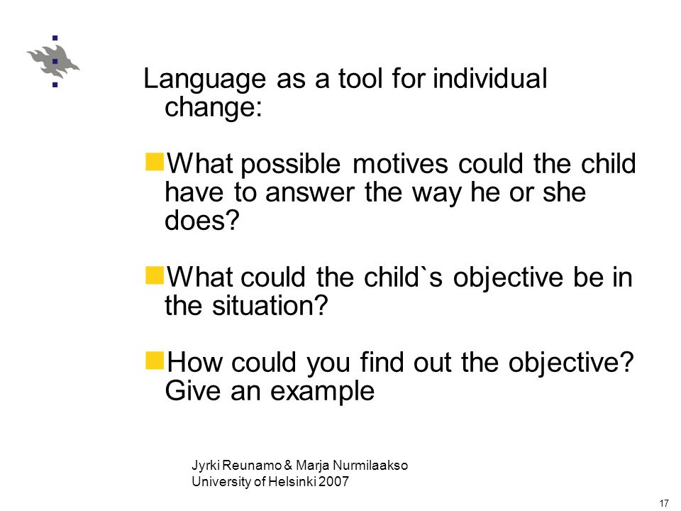 Jyrki Reunamo & Marja Nurmilaakso University of Helsinki 2007 17 Language as a tool for individual change: What possible motives could the child have to answer the way he or she does.