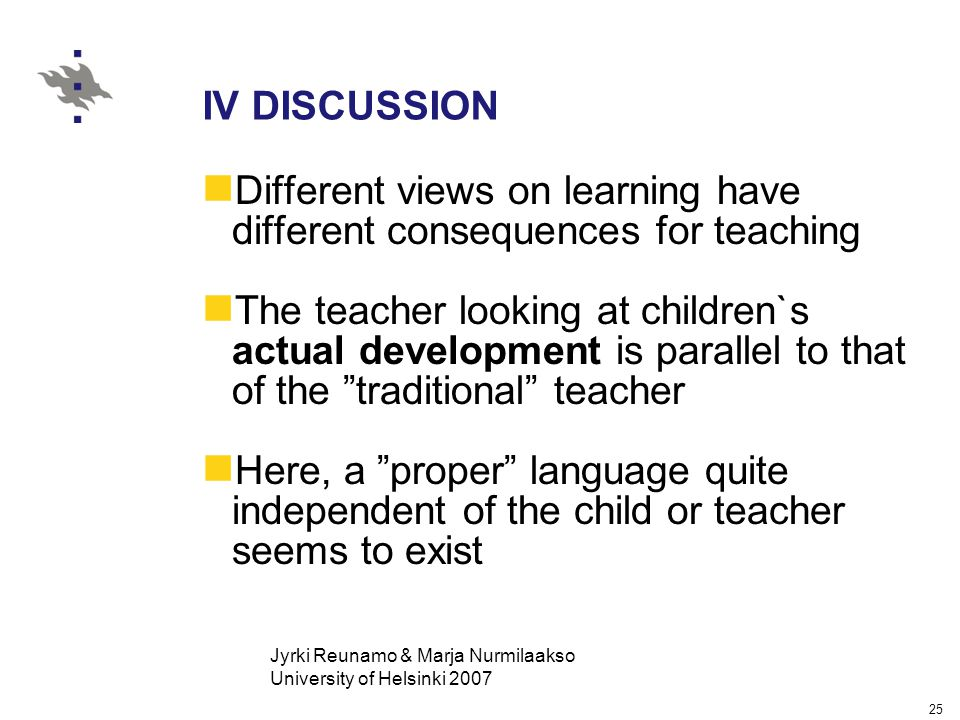 Jyrki Reunamo & Marja Nurmilaakso University of Helsinki 2007 25 IV DISCUSSION Different views on learning have different consequences for teaching The teacher looking at children`s actual development is parallel to that of the traditional teacher Here, a proper language quite independent of the child or teacher seems to exist